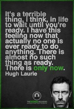 It's a terrible thing, I think, in life to wait until you're ready. I have this feeling now that actually no one is ever ready to do anything. There is almost no such thing as ready. There is only  now. Hugh Laurie