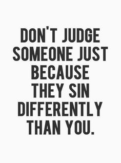 When I read this, a look of realization crossed my face when I realized how true this was... we ALL sin... but we judge people because they sin differently... OMG
