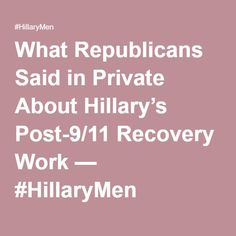 What Republicans Said in Private About Hillary's Post-9/11 Recovery Work — #HillaryMen