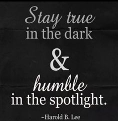 Stay true in the dark & humble in the spotlight.