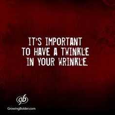 ...have a twinkle in your wrinkle!