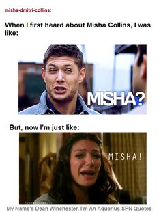 Misha Collins [Actually, my reaction was: That is an AWESOME name. I think I first heard it during the Mishapocalypse... it was a great intro to him xDDD But I love this because these are both actually correct quotes from SPN xD ]