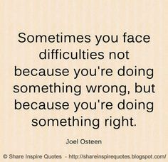 Sometimes you face DIFFICULTIES not because you're doing something wrong, but because you're doing something right. ~Joel Osteen  #famouspeople #famousquotes #famousquotesandsayings #famouspeoplequotesandsayings #quotesbyfamouspeople #quotesbyJoelOsteen #JoelOsteen #JoelOsteenquotes #difficulties #wrong #right #share #inspire #quotes #shareinspirequotes #whatsapp