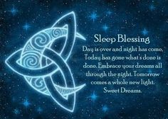 Sleep Blessing * Day is over and night has come. Today has gone, what's done is done. Embrace your dreams all through the night. Tomorrow comes a whole new light. Sweet Dreams.