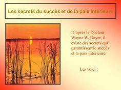 Les secrets du succès et de la paix intérieure Les voici : Daprès le Docteur Wayne W. Dayer, il existe des secrets qui garantissent le succès et la paix.