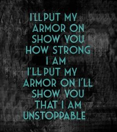 I'll put my armor on, Show you how strong I am, I'll show you that I am unstoppable - Sia #lyrics