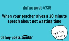 "when teachers give you a speech FOR MORE OF ""DAFUQ POSTS"" click HERE —- funny, and relatable quotes"