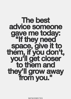 """The best advice someone gave me today: """"if they need space, give it to them, if you don't, you'll get closer to them and they'll grow away from you."""""""