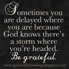 Sometimes you are delayed where you are because God knows there's a storm where you're headed. Be grateful .