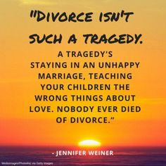 Divorce isn't such a tragedy.. a tragedys staying in an unhappy marriage, teaching your children the wrong things about love. Nobody ever died of divorce divorce quotes