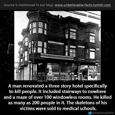 a man renovated a three story hotel specifically to kill people. It included stairways to nowhere and a maze of over 100 windowless rooms. He killed as many as 200 people in it. The skeletons of his victims were sold to medical schools.