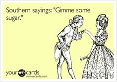 Southern sayings: 'Gimme some sugar.'