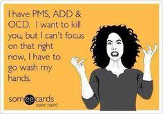 PMS, ADD & OCD humor :)