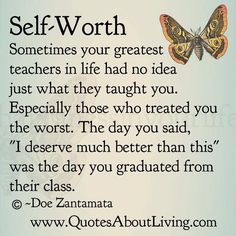 "Self Worth - Sometimes your greatest teachers in life had no idea just what they taught you. Especially those who treated you the worst. The day you said, ""I deserve much better than this"" was the day you graduated from their class. Doe Zantamata / Quotes About Living"