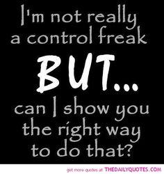 I'm Not Really A Control Freak... Ok. Maybe just a little...