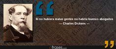 Si no hubiera malas gentes no habría buenos abogados — Charles Dickens