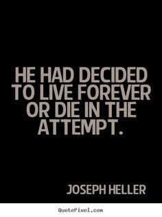 Life sayings - He had decided to live forever or die in the attempt.