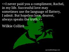 Wilkie Collins - quote-I never paid you a compliment, Rachel, in my life. Successful love may sometimes use the language of flattery, I admit. But hopeless love, dearest, always speaks the truth.Source: quoteallthethings.com #WilkieCollins #quote #quotation #aphorism #quoteallthethings