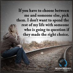 If you have to choose between me and someone else, pick them. I don't want to spend the rest of my life with someone who is going to question if they made the right choice.