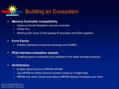there are four parts to build the ecosystem the first one is memory controller compatibility which consider cadence denali databahn memory controller, FPGA RTL and working with many of the leading ip providers. The second is form factor in which the industry standard component package and DIMMS. the third is PCIe interface evaluation system anabling ease of evaluation and adapted to the latest storage protocols. and the architecture enable hybrid cache of MRAM+DRAM.