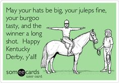 Free and Funny Seasonal Ecard: May your hats be big, your juleps fine, your burgoo tasty, and the winner a long shot. Create and send your own custom Seasonal ecard. Derby Time, Derby Day, Derby Horse, My Horse, Run For The Roses, Churchill Downs, Kentucky Derby Hats, Kentucky Derby Party Ideas, Long Shot