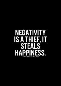 Negativity is a thief, it steals happiness... wise words