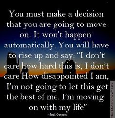 You must make a decision that you are going to move on..