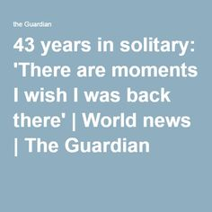 43 years in solitary: 'There are moments I wish I was back there' | World news | The Guardian