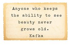 Anyone who keeps the ability to see beauty never grows old. ~Kafka.