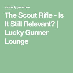 The Scout Rifle - Is It Still Relevant? | Lucky Gunner Lounge
