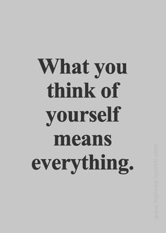 Your self confidence means everything. Know what you're worth. You're worth everything. You just have to believe that.