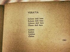 VERA'YA  Gelsene dedi bana Kalsana dedi bana Gülsene dedi bana Ölsene dedi bana  Geldim Kaldım Güldüm Öldüm  - Nazım Hikmet, 1963, Son şiirleri 7