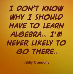 I don't know why I should have to learn Algebra... I'm never likely to go there. Billy Connolly