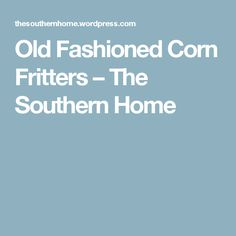 Old Fashioned Corn Fritters – The Southern Home