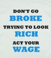 DON'T GO BROKE TRYING TO LOOK RICH ACT YOUR WAGE