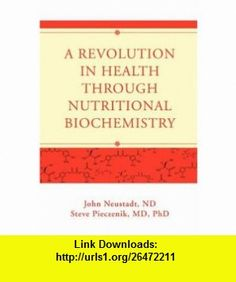A Revolution in Health through Nutritional Biochemistry (9780595453405) John Neustadt, Steve Pieczenik , ISBN-10: 0595453406  , ISBN-13: 978-0595453405 ,  , tutorials , pdf , ebook , torrent , downloads , rapidshare , filesonic , hotfile , megaupload , fileserve
