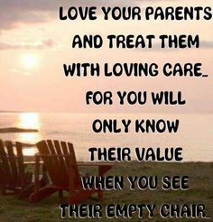 Love your parents and treat them with loving care. for you will only know their value when you see their empty chair. Miss you Mom and Dad. Life Quotes Love, Family Quotes, Great Quotes, Quotes To Live By, Inspirational Quotes, Random Quotes, Quirky Quotes, Motivational Quotes, Amazing Quotes