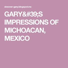 GARY'S IMPRESSIONS OF MICHOACAN, MEXICO Mexico, Reading, Blog, Word Reading, Blogging, Reading Books, Mexico City, Libros