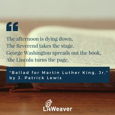 """""""The afternoon is dying down, The Reverend takes the stage. George Washington spreads out the book, Abe Lincoln turns the page."""" """"Ballad for Martin Luther King, Jr."""" by J. Patrick Lewis - #MLKJr #MartinLutherKingJr #Quote #YAlit #Poem https://www.litweaver.com/contents/943844498"""