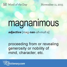 Word for Today: Magnanimous (adj), Generous in forgiving an insult or injury; free from petty resentfulness or vindictiveness; Proceeding from or revealing generosity or nobility of mind, character, etc; Fancy Words, Words To Use, Pretty Words, More Than Words, New Words, Cool Words, Unusual Words, Rare Words, Unique Words