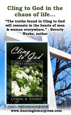 """Cling to God: A Daily Devotional by Lynda R. Young  Print ISBN 9781939844279  eBook ISBN 9781939844286   """"An excellent, valuable resource for those seeking to hold onto God each day and to grow in their Christian faith."""" - Jo-Anne Berthelsen, author"""