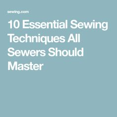 10 Essential Sewing Techniques All Sewers Should Master