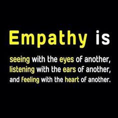 Empathy is seeing with the eyes of another, listening with the ears of another, and feeling with the heart of another.