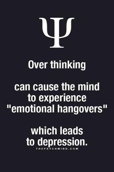 "over thinking can cause the mind to experience ""emotional hangovers"" which leads to depression."