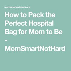 How to Pack the Perfect Hospital Bag for Mom to Be - MomSmartNotHard