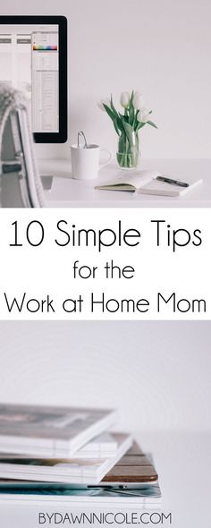10 Simple Tips for the Work at Home Mom. The number one question I get: How do you do it all?! Here's the secret: I don't! Here are a few ways I manage to work from home with kids…without losing my mind (most of the time). :)    bydawnnicole.com