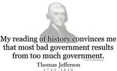 """My reading of history convinces me  that most bad government results  from too much government."" ~ Thomas Jefferson 1743 - 1826"