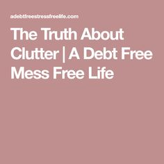 The Truth About Clutter | A Debt Free Mess Free Life