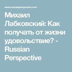 Михаил Лaбковский: Как получать от жизни удовольствие? - Russian Perspective