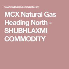 MCX Natural Gas Heading North - SHUBHLAXMI COMMODITY